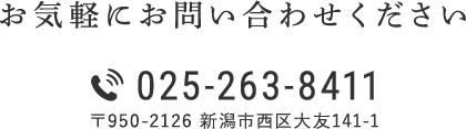 お気軽にお問い合わせください TEL 025-263-8411 〒950-2126 新潟市西区大友141-1
