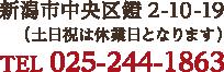 新潟市中央区鐙2-10-19(土日祝は休業日となります)TEL 025-244-1863